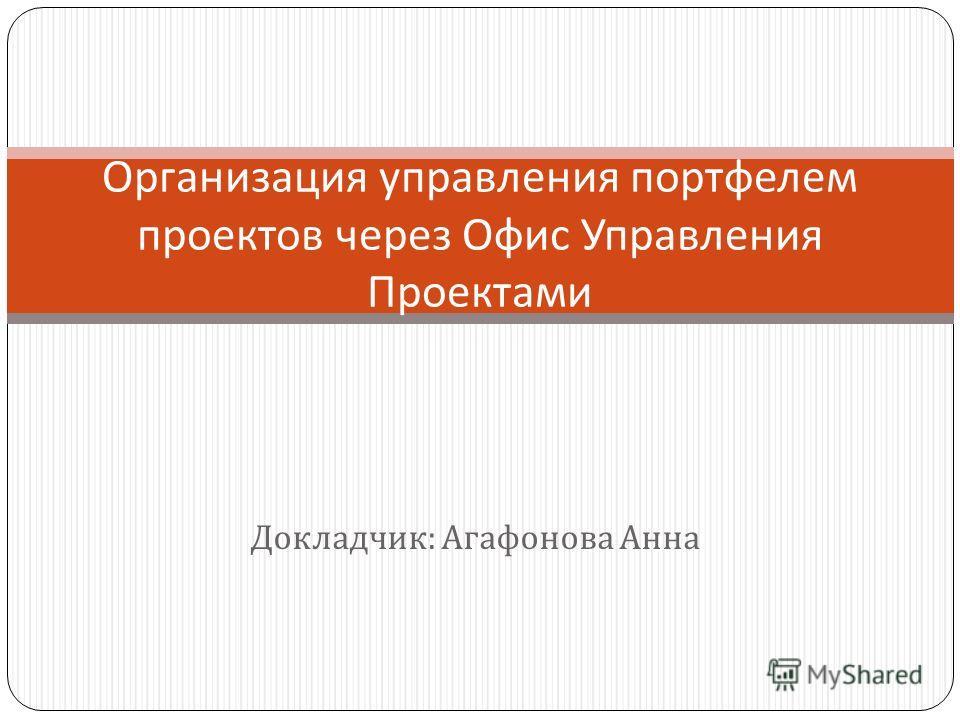 Докладчик : Агафонова Анна Организация управления портфелем проектов через Офис Управления Проектами