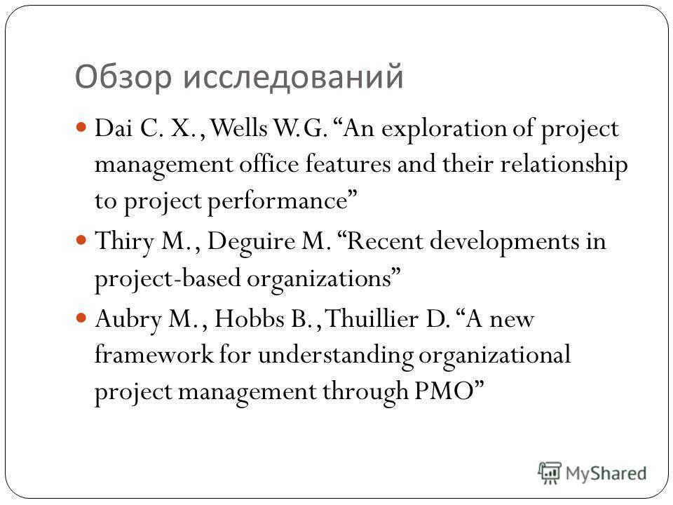 Обзор исследований Dai C. X., Wells W.G. An exploration of project management office features and their relationship to project performance Thiry M., Deguire M. Recent developments in project-based organizations Aubry M., Hobbs B., Thuillier D. A new
