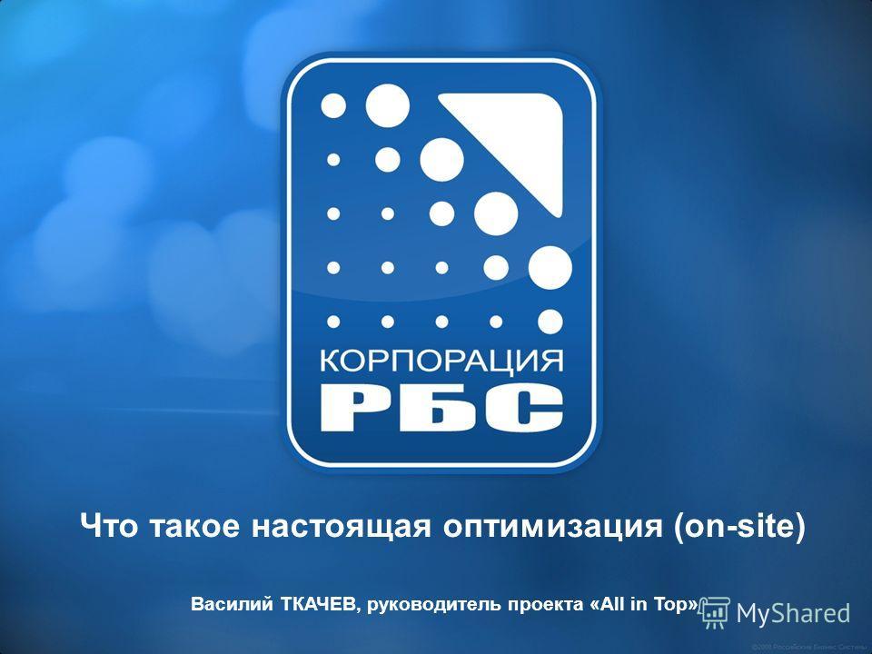 Что такое настоящая оптимизация (on-site) Василий ТКАЧЕВ, руководитель проекта «All in Top»