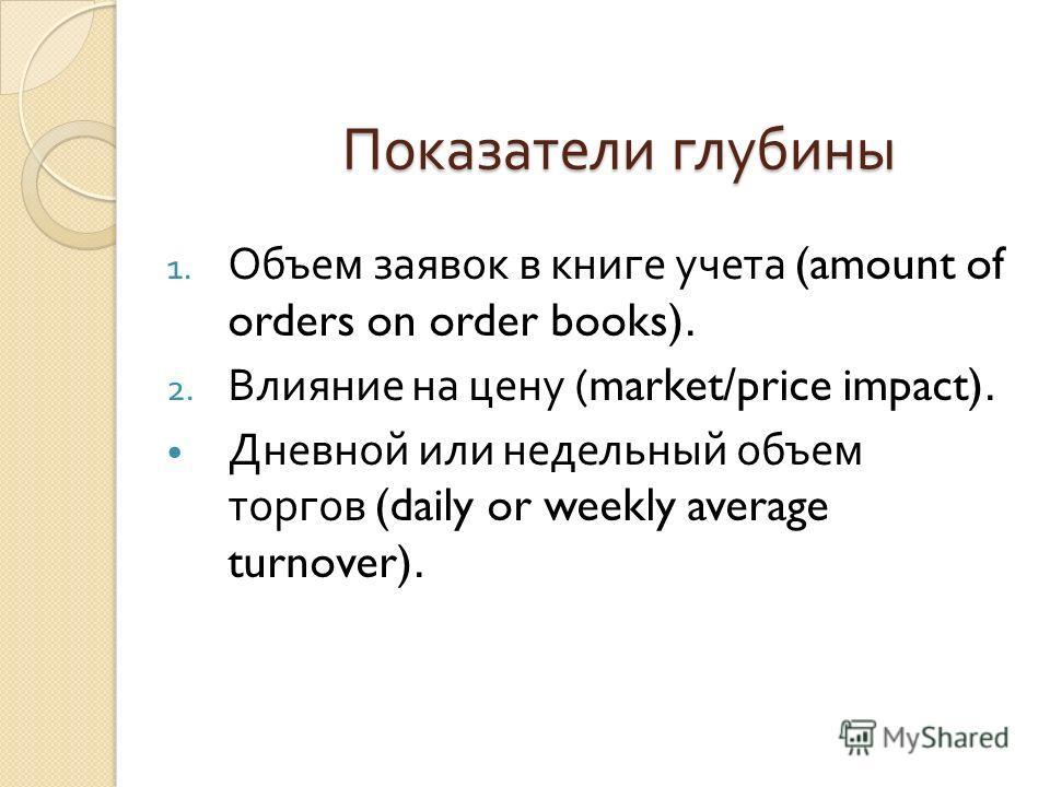 Показатели глубины 1. Объем заявок в книге учета (amount of orders on order books). 2. Влияние на цену (market/price impact). Дневной или недельный объем торгов (daily or weekly average turnover).