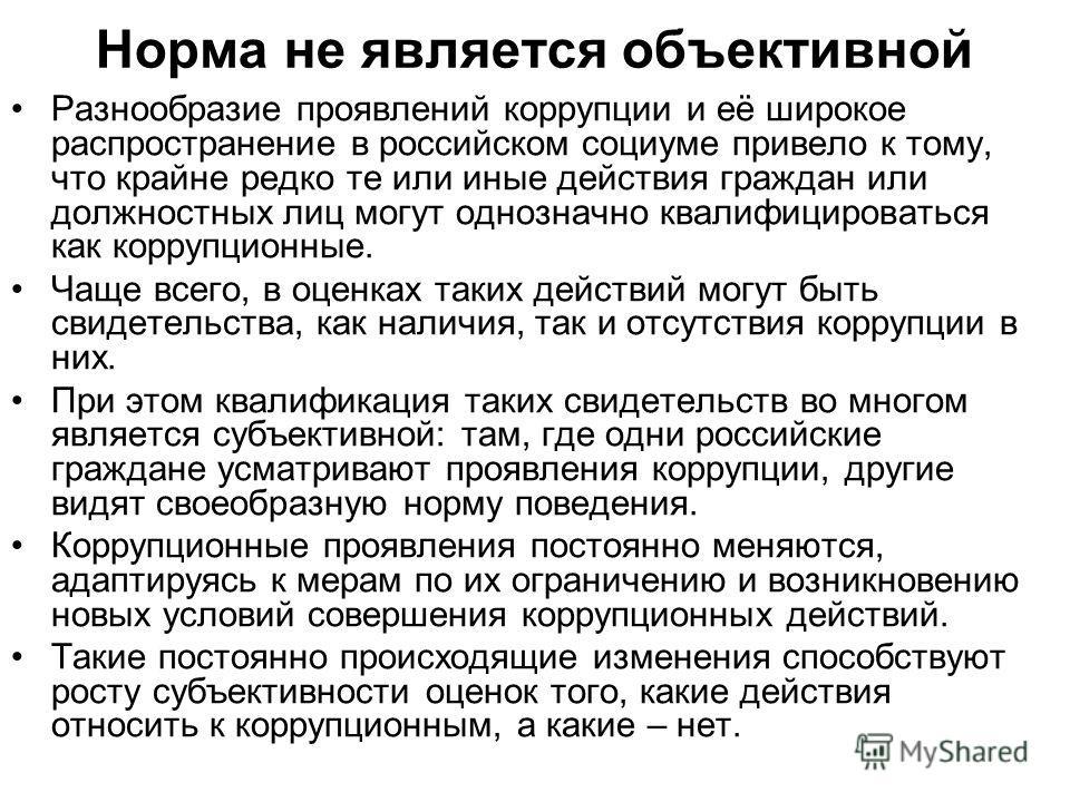 Норма не является объективной Разнообразие проявлений коррупции и её широкое распространение в российском социуме привело к тому, что крайне редко те или иные действия граждан или должностных лиц могут однозначно квалифицироваться как коррупционные.