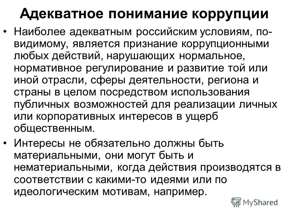 Адекватное понимание коррупции Наиболее адекватным российским условиям, по- видимому, является признание коррупционными любых действий, нарушающих нормальное, нормативное регулирование и развитие той или иной отрасли, сферы деятельности, региона и ст