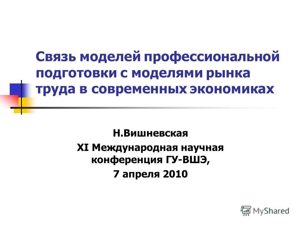 Связь моделей профессиональной подготовки с моделями рынка труда в современных экономиках Н.Вишневская XI Международная научная конференция ГУ-ВШЭ, 7 апреля 2010