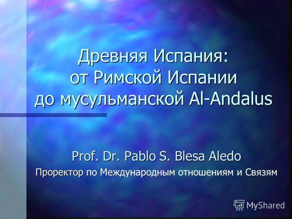 Древняя Испания: от Римской Испании до мусульманской Al-Andalus Prof. Dr. Pablo S. Blesa Aledo Проректор Проректор по Международным отношениям и Связям