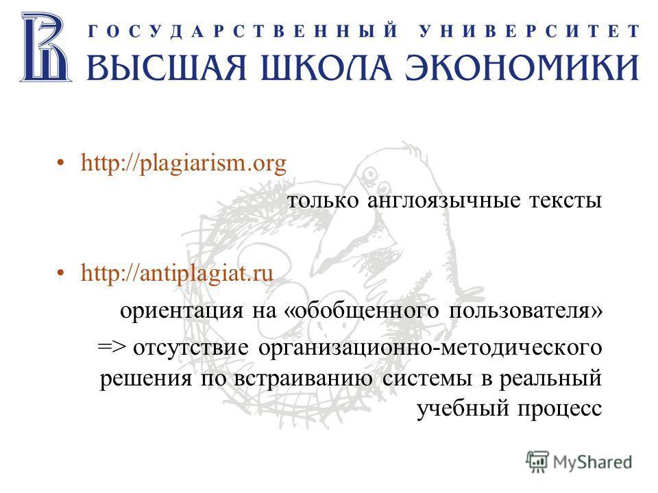 http://plagiarism.org только англоязычные тексты http://antiplagiat.ru ориентация на «обобщенного пользователя» => отсутствие организационно-методического решения по встраиванию системы в реальный учебный процесс