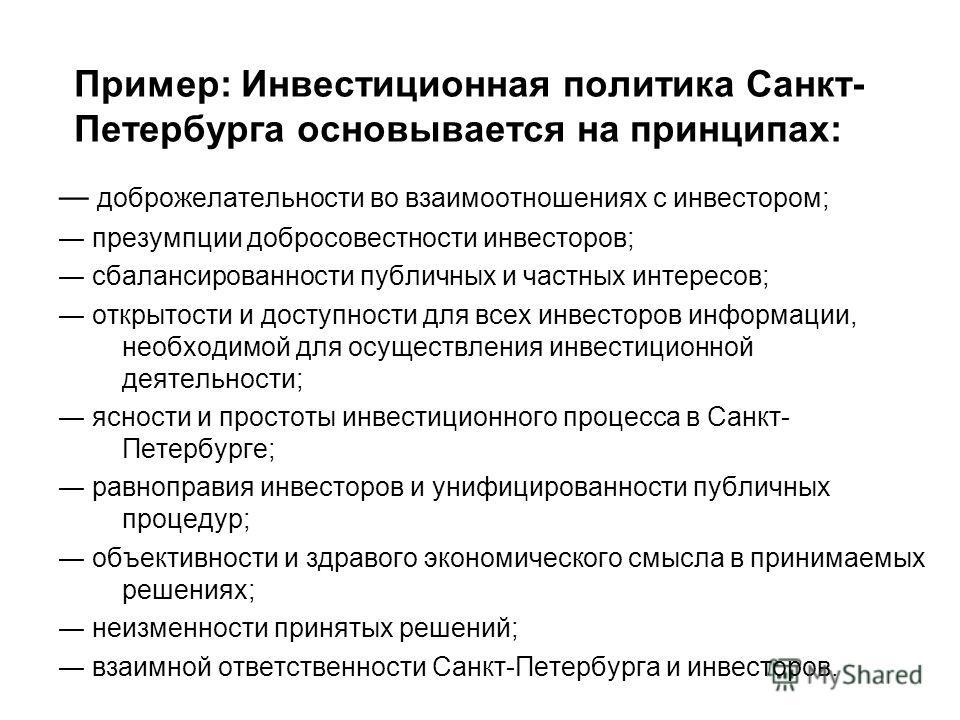 Пример: Инвестиционная политика Санкт- Петербурга основывается на принципах: доброжелательности во взаимоотношениях с инвестором; презумпции добросовестности инвесторов; сбалансированности публичных и частных интересов; открытости и доступности для в