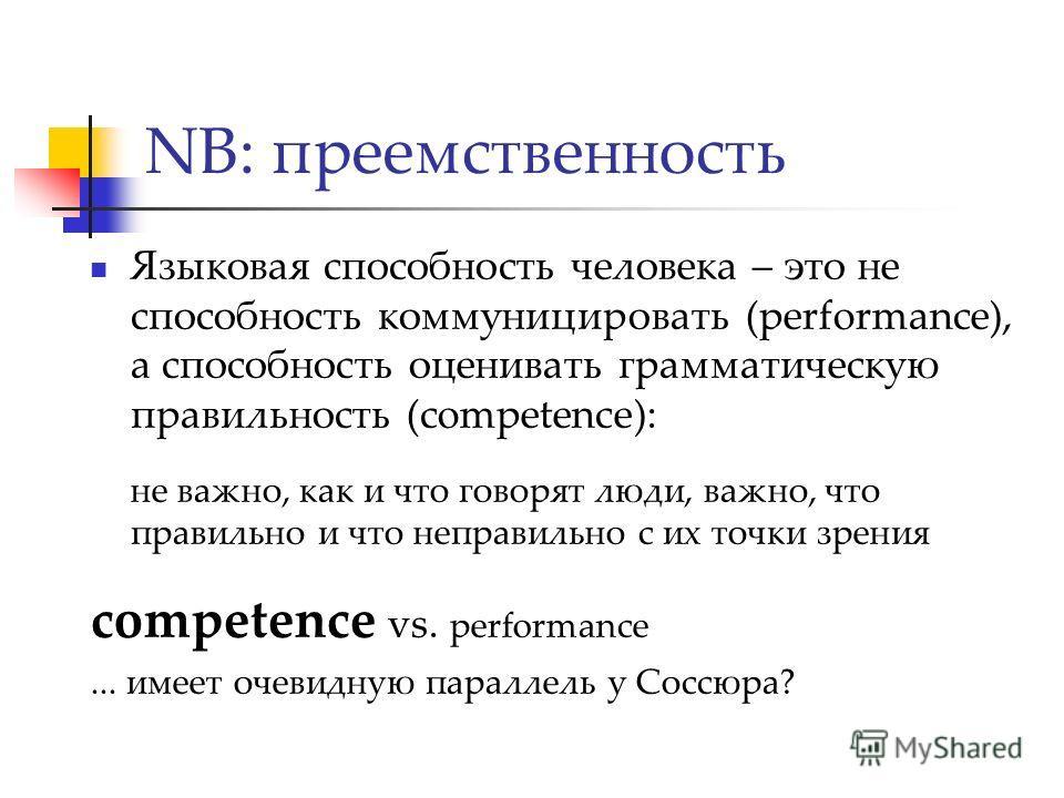 NB: преемственность Языковая способность человека – это не способность коммуницировать (performance), а способность оценивать грамматическую правильность (competence): не важно, как и что говорят люди, важно, что правильно и что неправильно с их точк