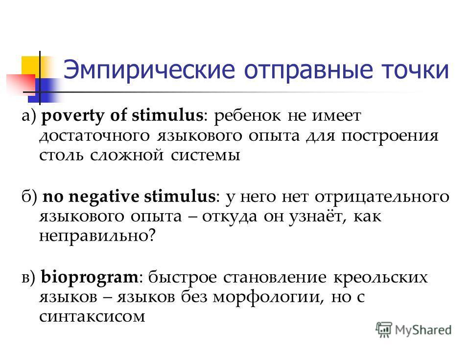 Эмпирические отправные точки а) poverty of stimulus: ребенок не имеет достаточного языкового опыта для построения столь сложной системы б) no negative stimulus: у него нет отрицательного языкового опыта – откуда он узнаёт, как неправильно? в) bioprog