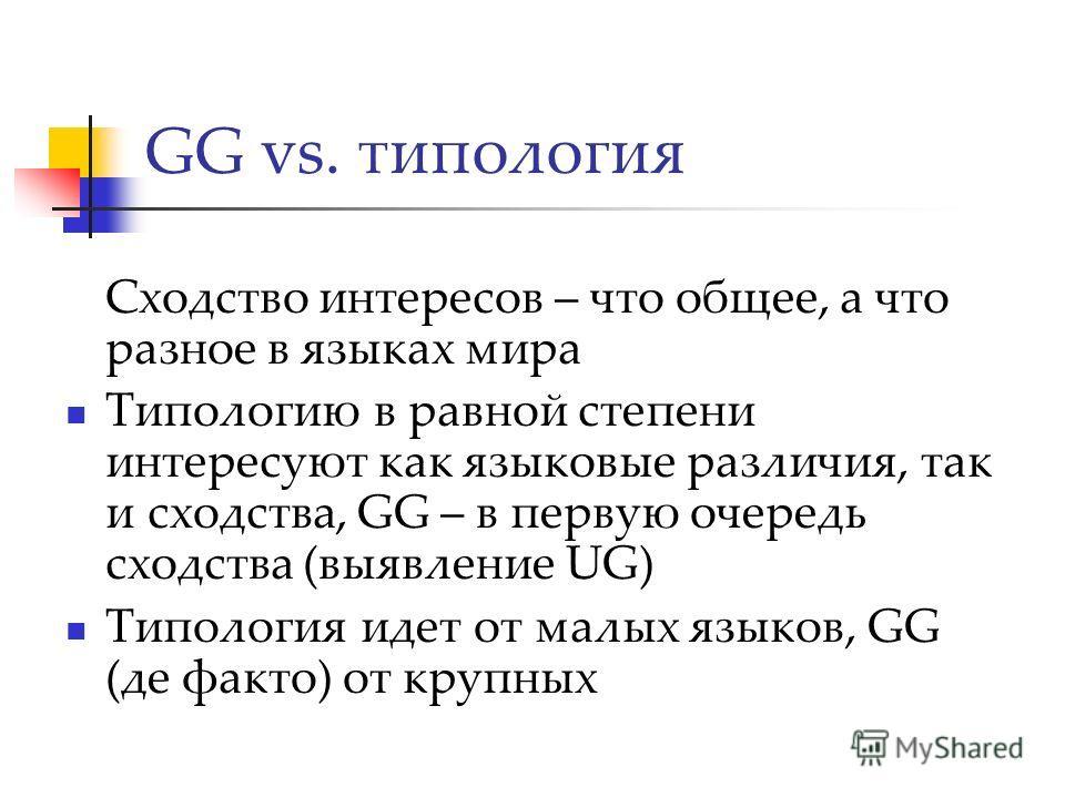 GG vs. типология Сходство интересов – что общее, а что разное в языках мира Типологию в равной степени интересуют как языковые различия, так и сходства, GG – в первую очередь сходства (выявление UG) Типология идет от малых языков, GG (де факто) от кр
