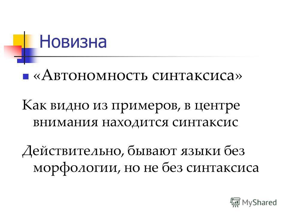 Новизна «Автономность синтаксиса» Как видно из примеров, в центре внимания находится синтаксис Действительно, бывают языки без морфологии, но не без синтаксиса
