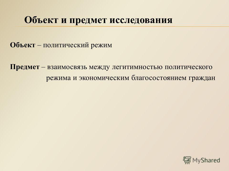 Объект – политический режим Предмет – взаимосвязь между легитимностью политического режима и экономическим благосостоянием граждан Объект и предмет исследования
