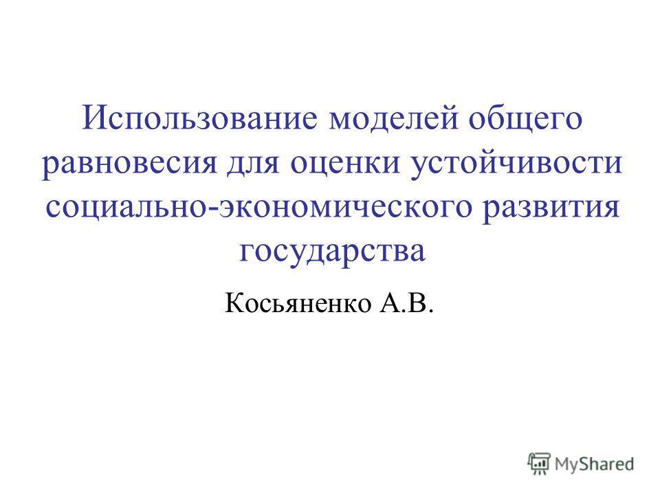 Использование моделей общего равновесия для оценки устойчивости социально-экономического развития государства Косьяненко А.В.