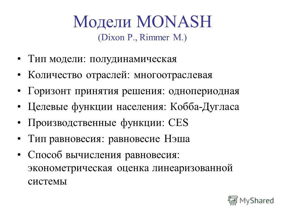 Модели MONASH (Dixon P., Rimmer M.) Тип модели: полудинамическая Количество отраслей: многоотраслевая Горизонт принятия решения: однопериодная Целевые функции населения: Кобба-Дугласа Производственные функции: CES Тип равновесия: равновесие Нэша Спос