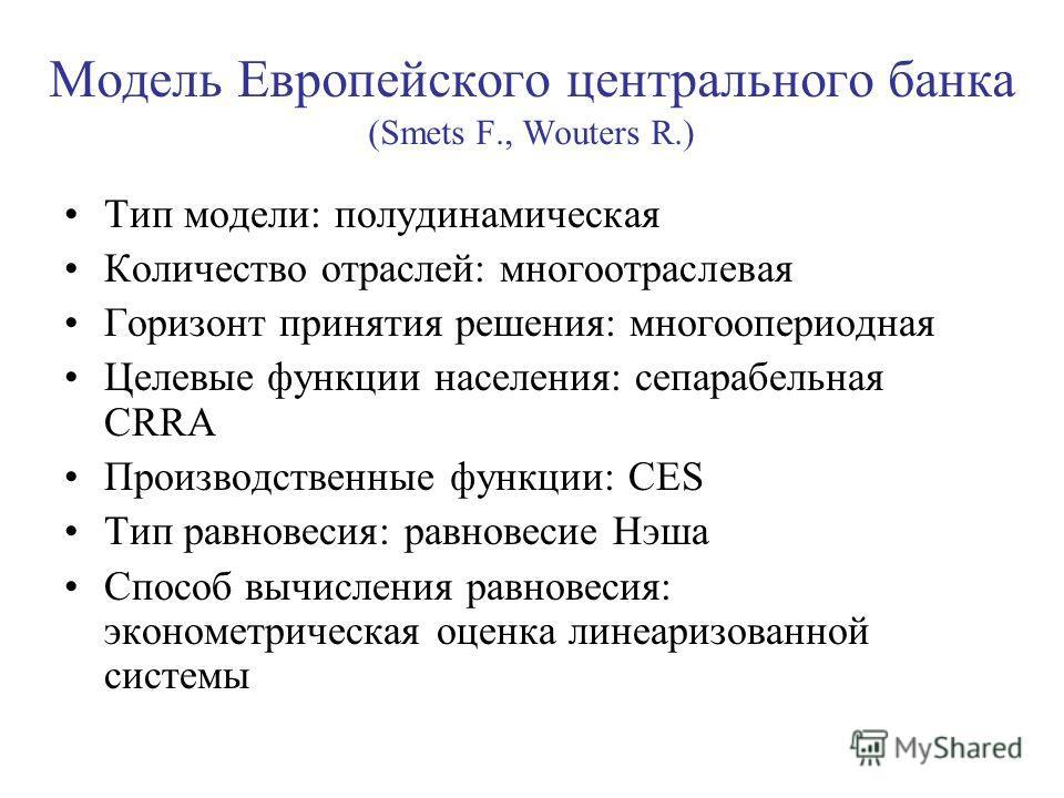 Модель Европейского центрального банка (Smets F., Wouters R.) Тип модели: полудинамическая Количество отраслей: многоотраслевая Горизонт принятия решения: многоопериодная Целевые функции населения: сепарабельная CRRA Производственные функции: CES Тип