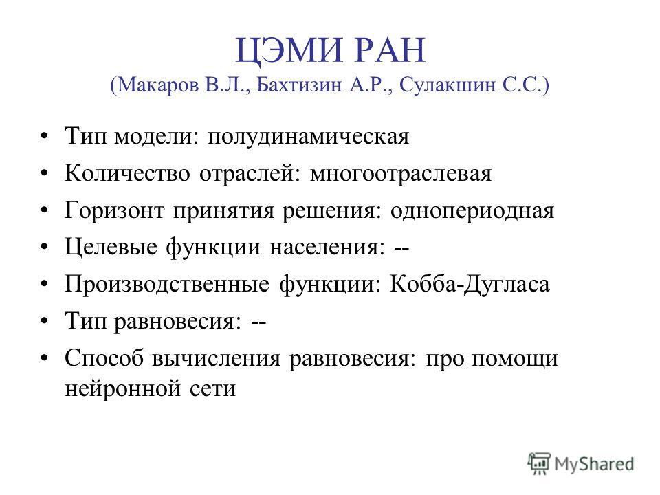 ЦЭМИ РАН (Макаров В.Л., Бахтизин А.Р., Сулакшин С.С.) Тип модели: полудинамическая Количество отраслей: многоотраслевая Горизонт принятия решения: однопериодная Целевые функции населения: -- Производственные функции: Кобба-Дугласа Тип равновесия: --
