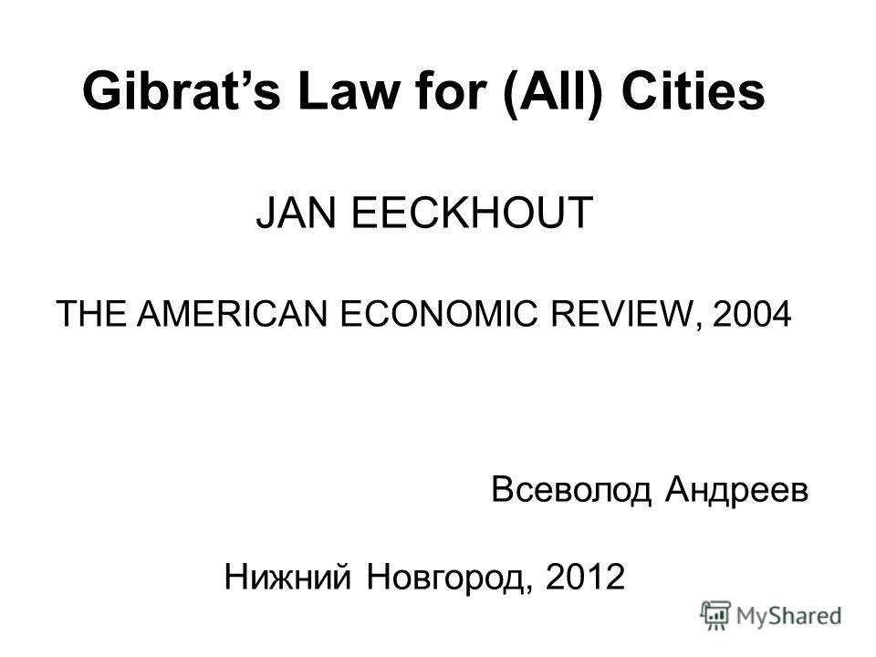 Gibrats Law for (All) Cities JAN EECKHOUT THE AMERICAN ECONOMIC REVIEW, 2004 Всеволод Андреев Нижний Новгород, 2012