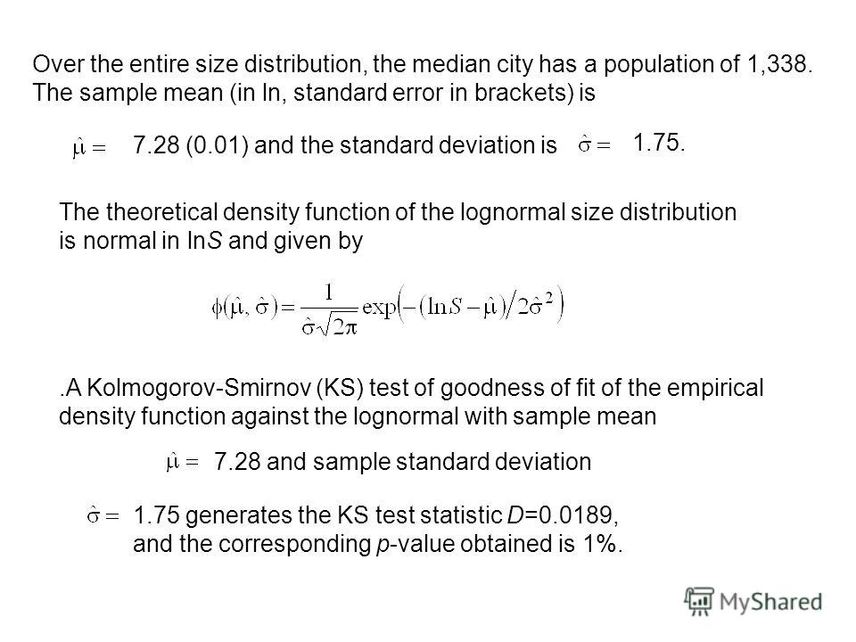 Over the entire size distribution, the median city has a population of 1,338. The sample mean (in ln, standard error in brackets) is 7.28 (0.01) and the standard deviation is The theoretical density function of the lognormal size distribution is norm