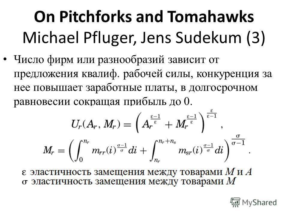 On Pitchforks and Tomahawks Michael Pfluger, Jens Sudekum (3) Число фирм или разнообразий зависит от предложения квалиф. рабочей силы, конкуренция за нее повышает заработные платы, в долгосрочном равновесии сокращая прибыль до 0.