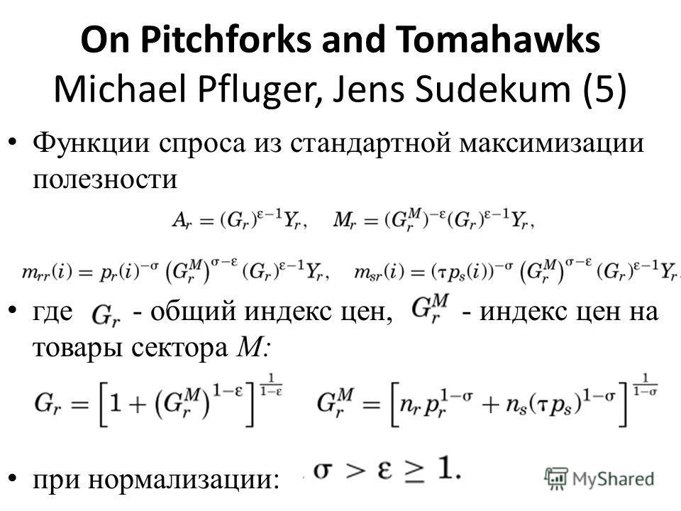 On Pitchforks and Tomahawks Michael Pfluger, Jens Sudekum (5) Функции спроса из стандартной максимизации полезности где - общий индекс цен, - индекс цен на товары сектора М: при нормализации: