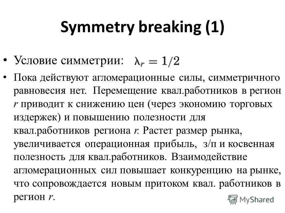 Symmetry breaking (1) Условие симметрии: Пока действуют агломерационные силы, симметричного равновесия нет. Перемещение квал.работников в регион r приводит к снижению цен (через экономию торговых издержек) и повышению полезности для квал.работников р