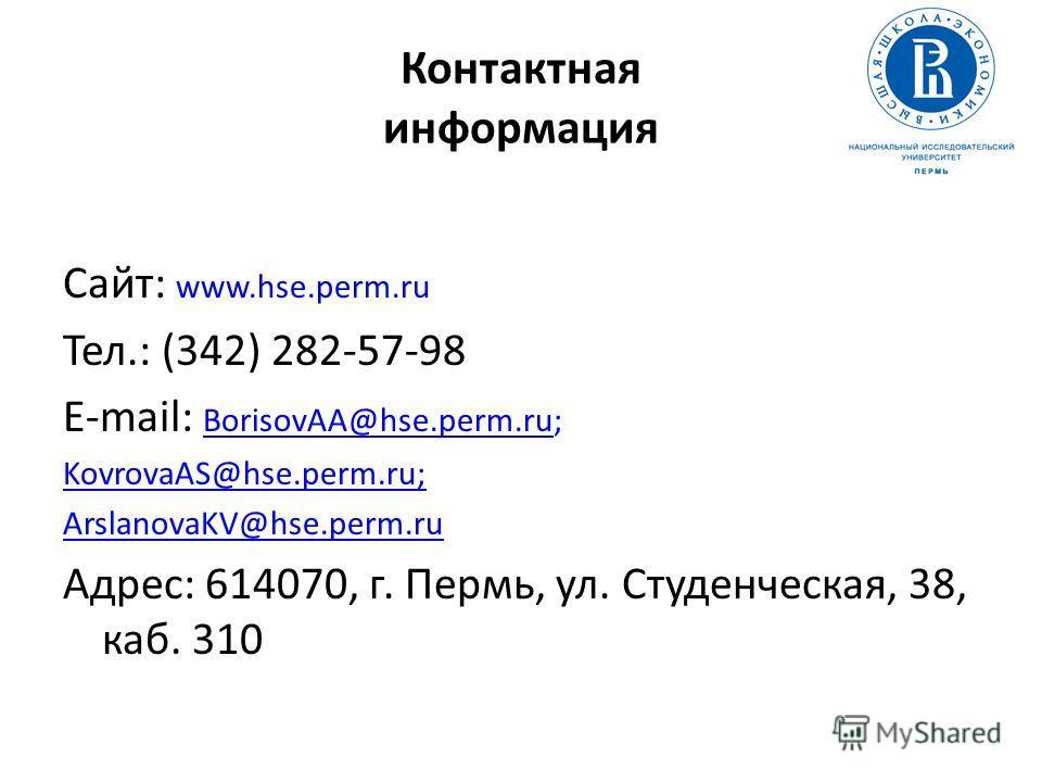 Контактная информация Сайт: www.hse.perm.ru Тел.: (342) 282-57-98 E-mail: BorisovAA@hse.perm.ru;orisovAA@hse.perm.ru KovrovaAS@hse.perm.ruKovrovaAS@hse.perm.ru; ArslanovaKV@hse.perm.ru@hse.perm.ru Адрес: 614070, г. Пермь, ул. Студенческая, 38, каб. 3
