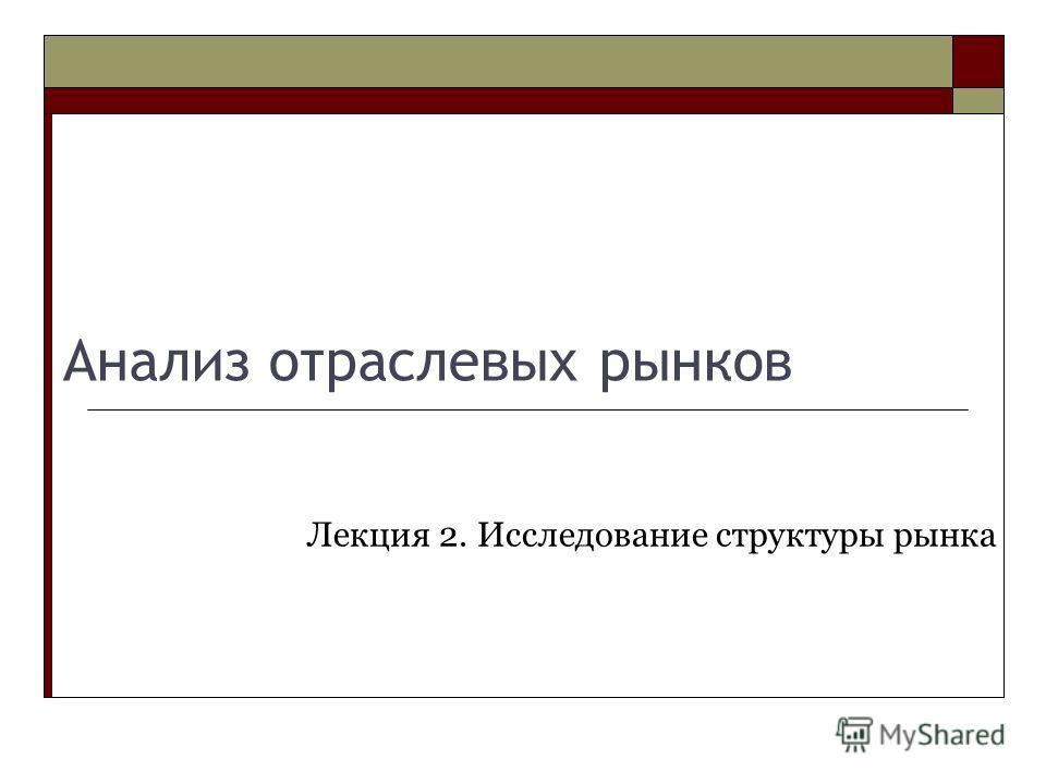 Анализ отраслевых рынков Лекция 2. Исследование структуры рынка