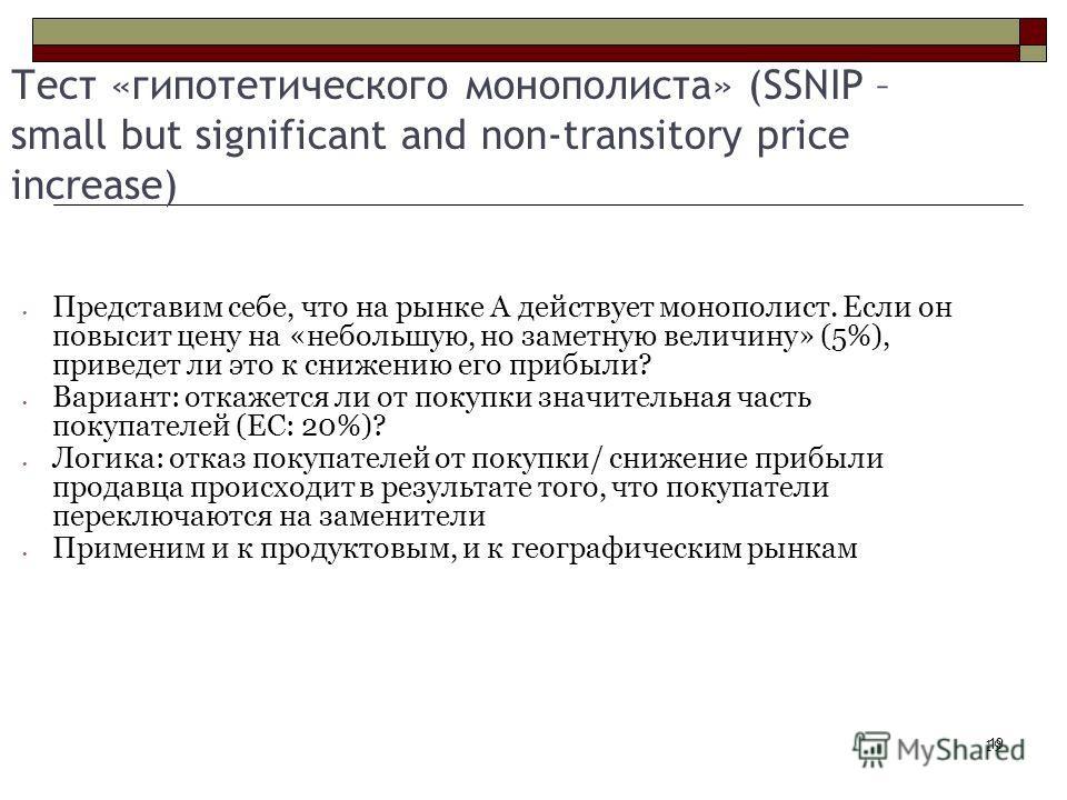 19 Тест «гипотетического монополиста» (SSNIP – small but significant and non-transitory price increase) Представим себе, что на рынке А действует монополист. Если он повысит цену на «небольшую, но заметную величину» (5%), приведет ли это к снижению е