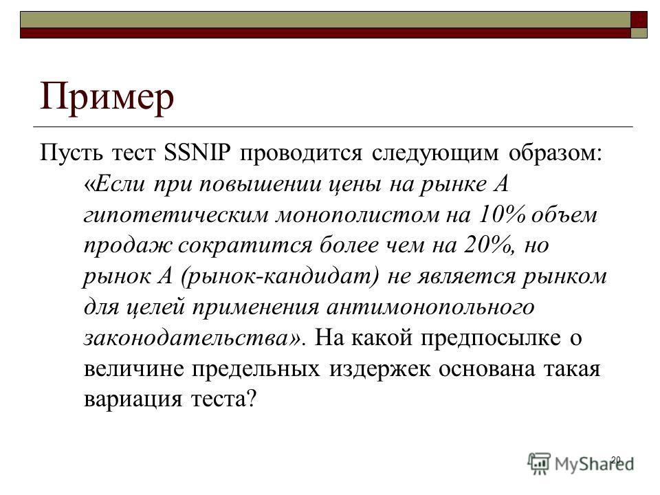 20 Пример Пусть тест SSNIP проводится следующим образом: «Если при повышении цены на рынке А гипотетическим монополистом на 10% объем продаж сократится более чем на 20%, но рынок А (рынок-кандидат) не является рынком для целей применения антимонополь