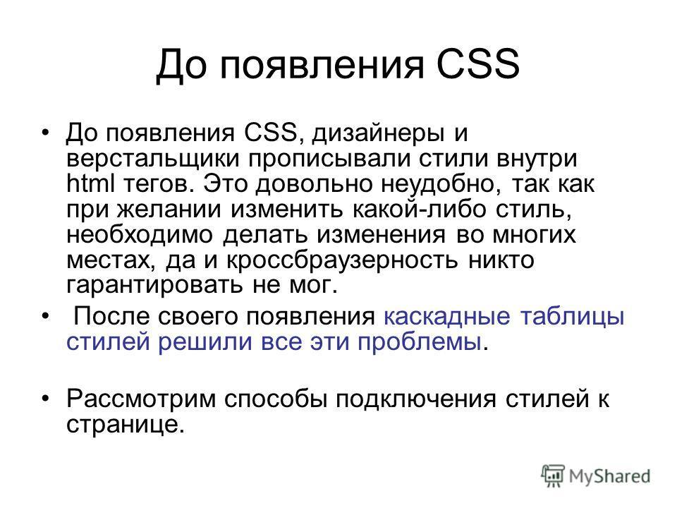 До появления CSS До появления CSS, дизайнеры и верстальщики прописывали стили внутри html тегов. Это довольно неудобно, так как при желании изменить какой-либо стиль, необходимо делать изменения во многих местах, да и кроссбраузерность никто гарантир