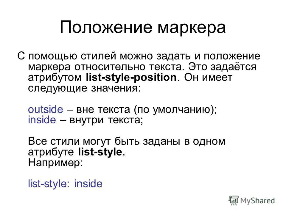Положение маркера С помощью стилей можно задать и положение маркера относительно текста. Это задаётся атрибутом list-style-position. Он имеет следующие значения: outside – вне текста (по умолчанию); inside – внутри текста; Все стили могут быть заданы