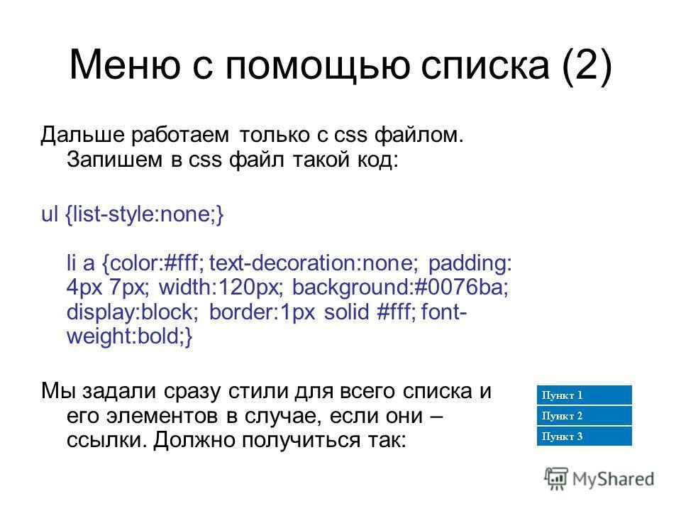 Меню с помощью списка (2) Дальше работаем только с css файлом. Запишем в css файл такой код: ul {list-style:none;} li a {color:#fff; text-decoration:none; padding: 4px 7px; width:120px; background:#0076ba; display:block; border:1px solid #fff; font-
