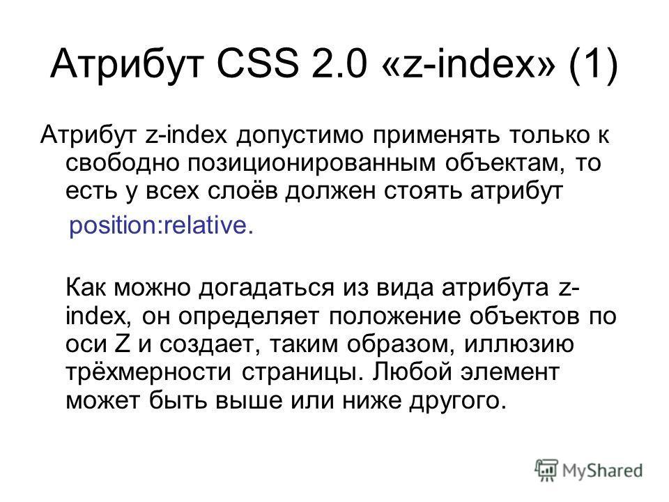 Атрибут CSS 2.0 «z-index» (1) Атрибут z-index допустимо применять только к свободно позиционированным объектам, то есть у всех слоёв должен стоять атрибут position:relative. Как можно догадаться из вида атрибута z- index, он определяет положение объе