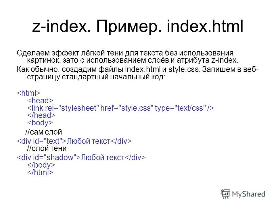 z-index. Пример. index.html Сделаем эффект лёгкой тени для текста без использования картинок, зато с использованием слоёв и атрибута z-index. Как обычно, создадим файлы index.html и style.css. Запишем в веб- страницу стандартный начальный код: //сам