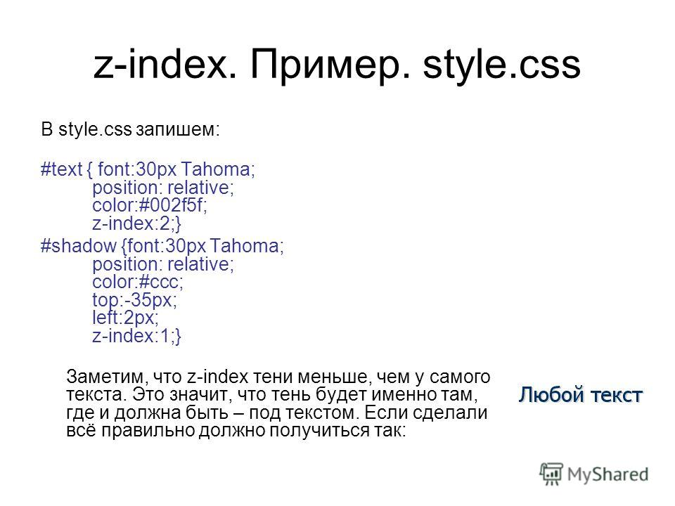 z-index. Пример. style.css В style.css запишем: #text { font:30px Tahoma; position: relative; color:#002f5f; z-index:2;} #shadow {font:30px Tahoma; position: relative; color:#ccc; top:-35px; left:2px; z-index:1;} Заметим, что z-index тени меньше, чем