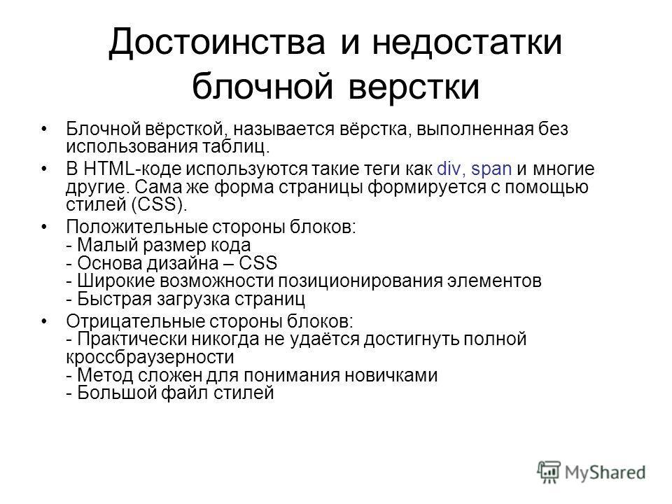 Достоинства и недостатки блочной верстки Блочной вёрсткой, называется вёрстка, выполненная без использования таблиц. В HTML-коде используются такие теги как div, span и многие другие. Сама же форма страницы формируется с помощью стилей (CSS). Положит