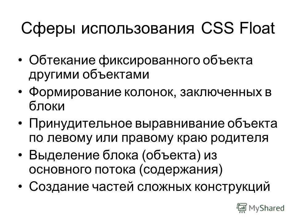Сферы использования CSS Float Обтекание фиксированного объекта другими объектами Формирование колонок, заключенных в блоки Принудительное выравнивание объекта по левому или правому краю родителя Выделение блока (объекта) из основного потока (содержан