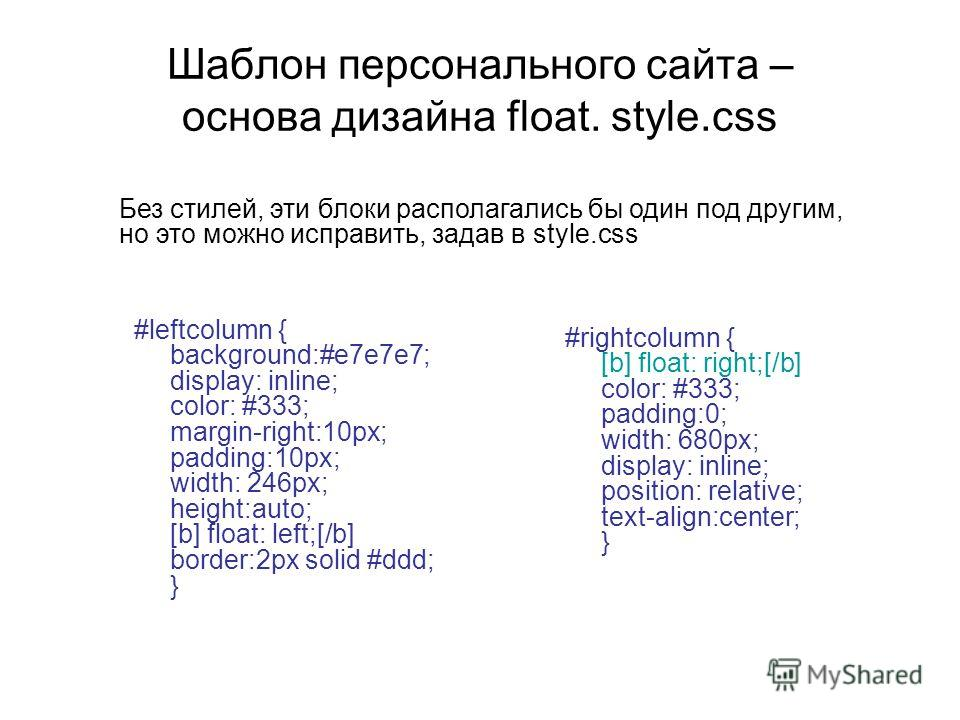 Шаблон персонального сайта – основа дизайна float. style.css #leftcolumn { background:#e7e7e7; display: inline; color: #333; margin-right:10px; padding:10px; width: 246px; height:auto; [b] float: left;[/b] border:2px solid #ddd; } #rightcolumn { [b]