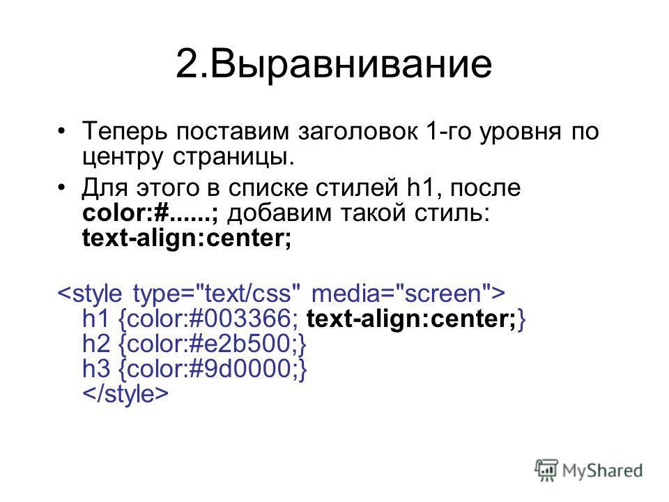 2.Выравнивание Теперь поставим заголовок 1-го уровня по центру страницы. Для этого в списке стилей h1, после color:#......; добавим такой стиль: text-align:center; h1 {color:#003366; text-align:center;} h2 {color:#e2b500;} h3 {color:#9d0000;}