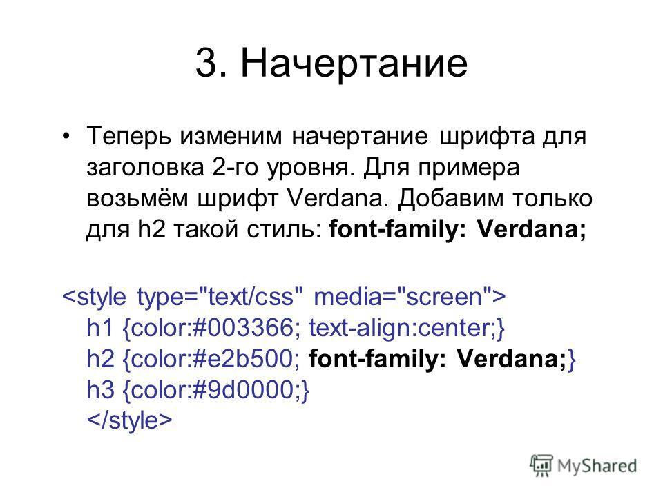 3. Начертание Теперь изменим начертание шрифта для заголовка 2-го уровня. Для примера возьмём шрифт Verdana. Добавим только для h2 такой стиль: font-family: Verdana; h1 {color:#003366; text-align:center;} h2 {color:#e2b500; font-family: Verdana;} h3