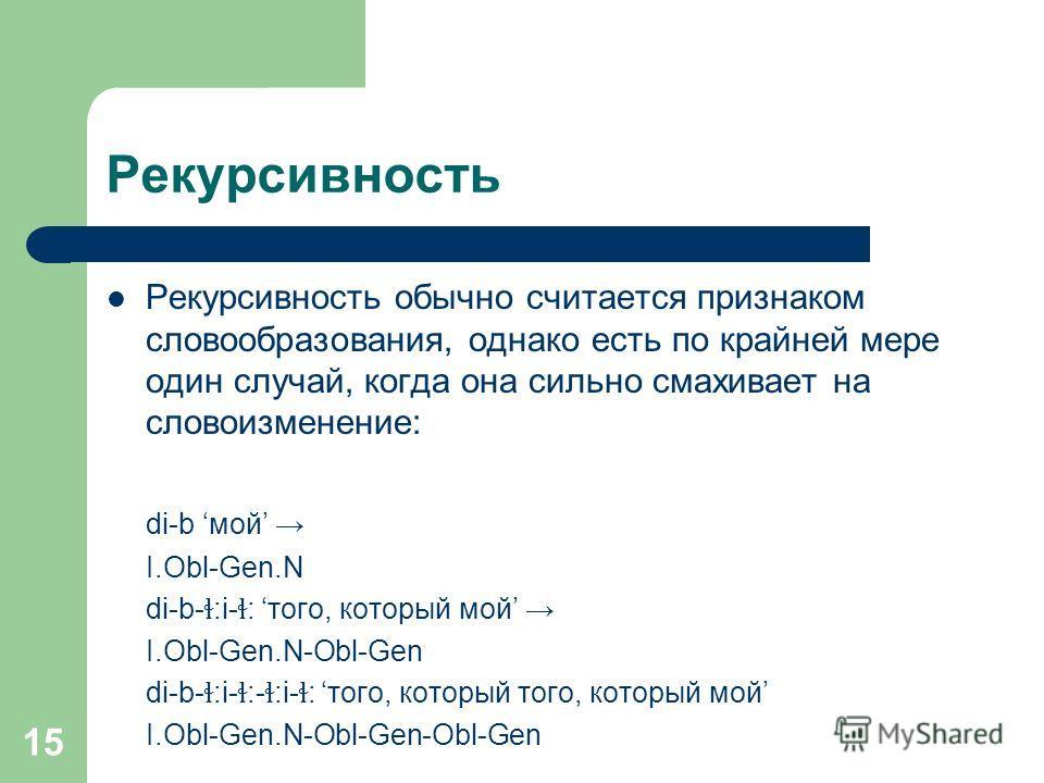 15 Рекурсивность Рекурсивность обычно считается признаком словообразования, однако есть по крайней мере один случай, когда она сильно смахивает на словоизменение: di-b мой I.Obl-Gen.N di-b- ɬ :i- ɬ : того, который мой I.Obl-Gen.N-Obl-Gen di-b- ɬ :i-
