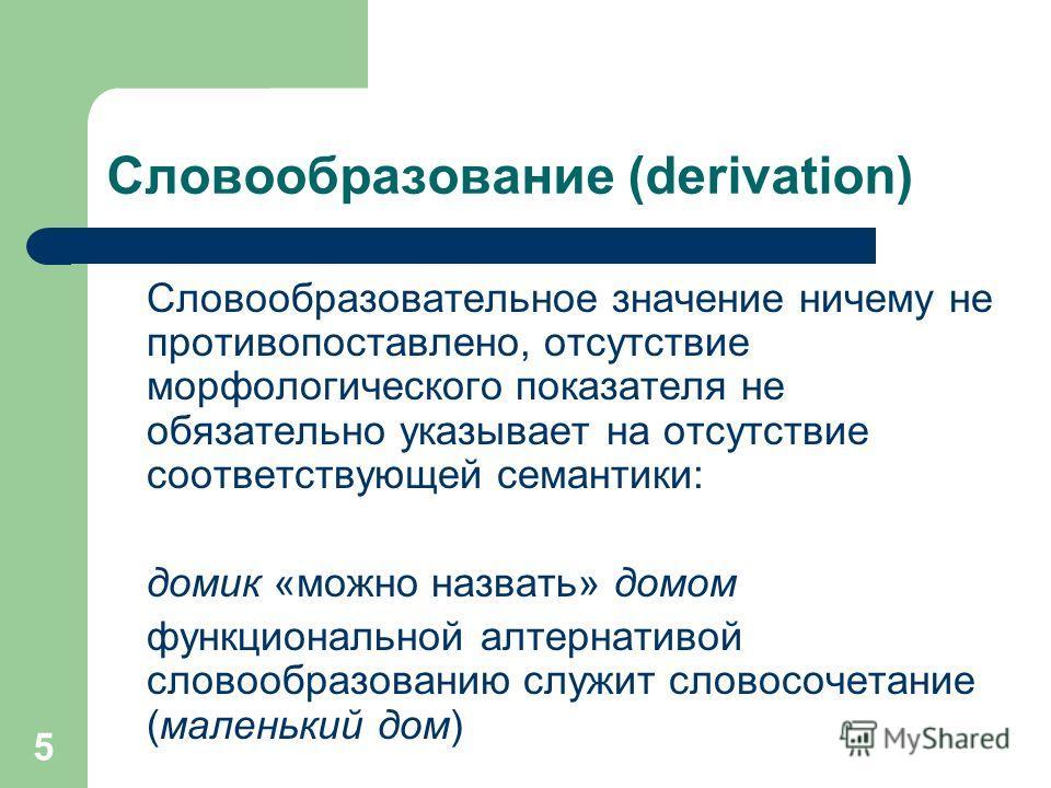 5 Словообразование (derivation) Словообразовательное значение ничему не противопоставлено, отсутствие морфологического показателя не обязательно указывает на отсутствие соответствующей семантики: домик «можно назвать» домом функциональной алтернативо