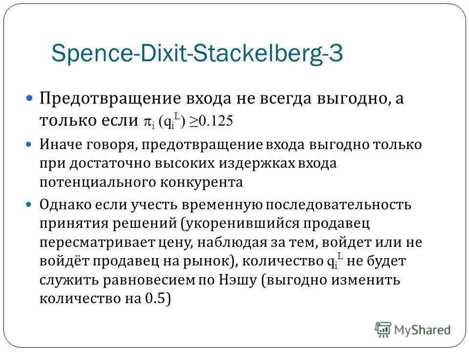 Spence-Dixit-Stackelberg-3 Предотвращение входа не всегда выгодно, а только если i (q i L ) 0.125 Иначе говоря, предотвращение входа выгодно только при достаточно высоких издержках входа потенциального конкурента Однако если учесть временную последов