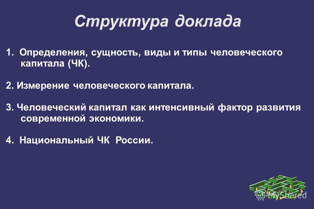 1. Определения, сущность, виды и типы человеческого капитала (ЧК). 2. Измерение человеческого капитала. 3. Человеческий капитал как интенсивный фактор развития современной экономики. 4. Национальный ЧК России. Структура доклада