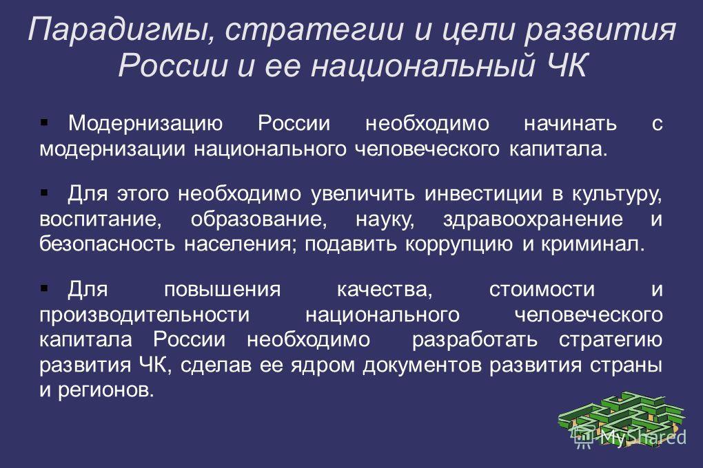 Парадигмы, стратегии и цели развития России и ее национальный ЧК Модернизацию России необходимо начинать с модернизации национального человеческого капитала. Для этого необходимо увеличить инвестиции в культуру, воспитание, образование, науку, здраво
