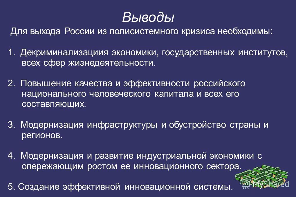 Для выхода России из полисистемного кризиса необходимы: 1. Декриминализациия экономики, государственных институтов, всех сфер жизнедеятельности. 2. Повышение качества и эффективности российского национального человеческого капитала и всех его составл