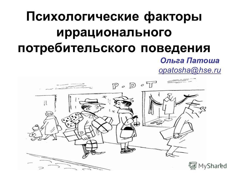 1 Психологические факторы иррационального потребительского поведения Ольга Патоша opatosha@hse.ru