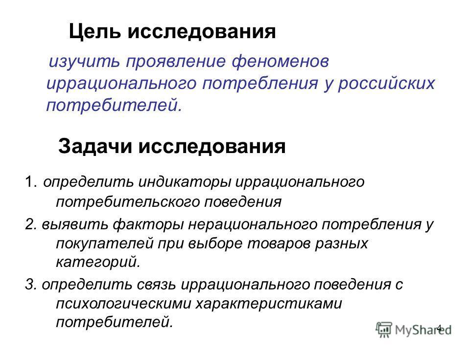 4 изучить проявление феноменов иррационального потребления у российских потребителей. Цель исследования Задачи исследования 1. определить индикаторы иррационального потребительского поведения 2. выявить факторы нерационального потребления у покупател
