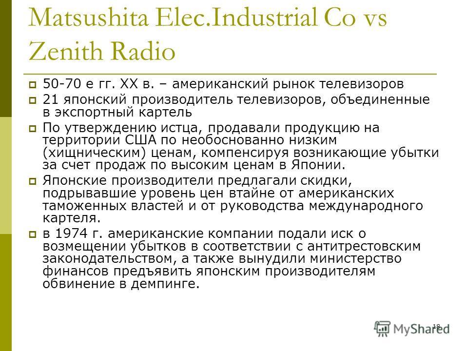 18 Matsushita Elec.Industrial Co vs Zenith Radio 50-70 е гг. ХХ в. – американский рынок телевизоров 21 японский производитель телевизоров, объединенные в экспортный картель По утверждению истца, продавали продукцию на территории США по необоснованно