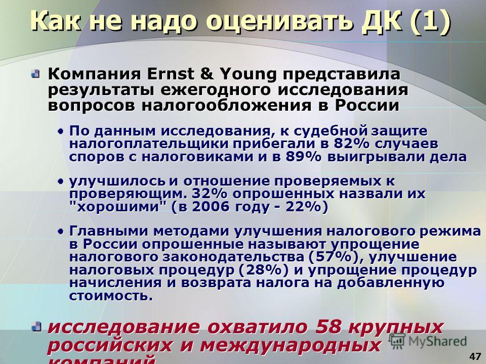 47 Как не надо оценивать ДК (1) Компания Ernst & Young представила результаты ежегодного исследования вопросов налогообложения в России По данным исследования, к судебной защите налогоплательщики прибегали в 82% случаев споров с налоговиками и в 89%