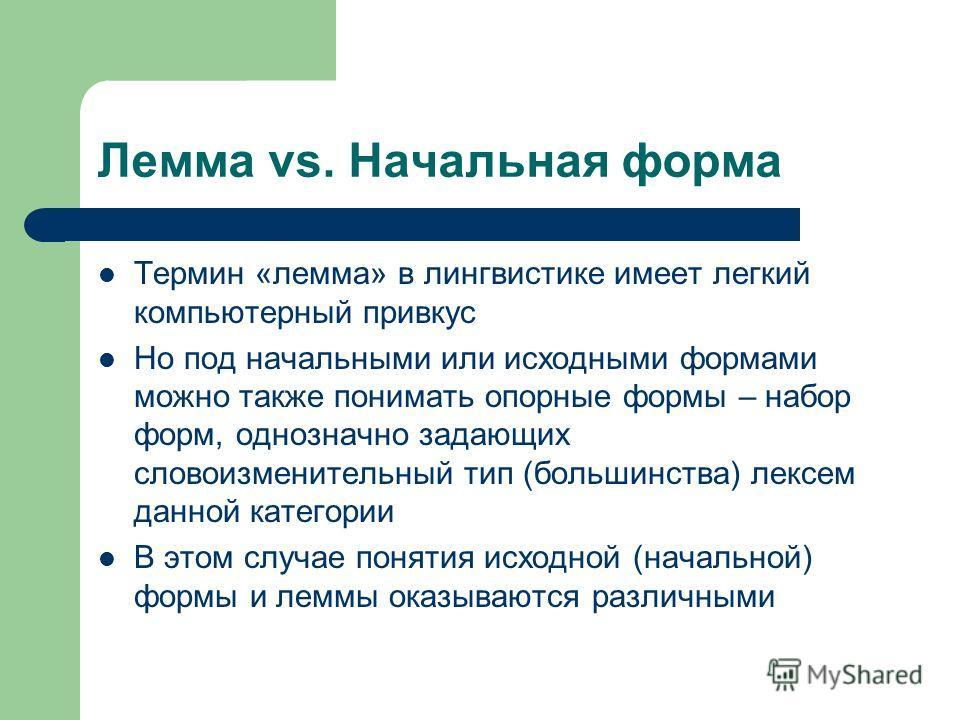 Лемма vs. Начальная форма Термин «лемма» в лингвистике имеет легкий компьютерный привкус Но под начальными или исходными формами можно также понимать опорные формы – набор форм, однозначно задающих словоизменительный тип (большинства) лексем данной к